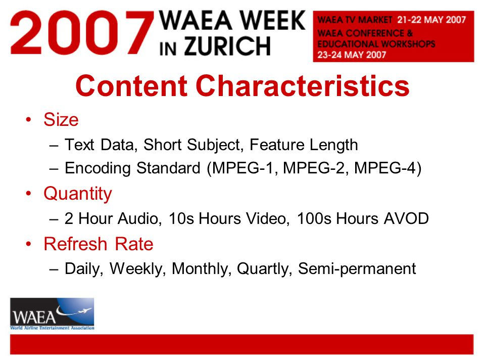 Content Characteristics Size –Text Data, Short Subject, Feature Length –Encoding Standard (MPEG-1, MPEG-2, MPEG-4) Quantity –2 Hour Audio, 10s Hours Video, 100s Hours AVOD Refresh Rate –Daily, Weekly, Monthly, Quartly, Semi-permanent