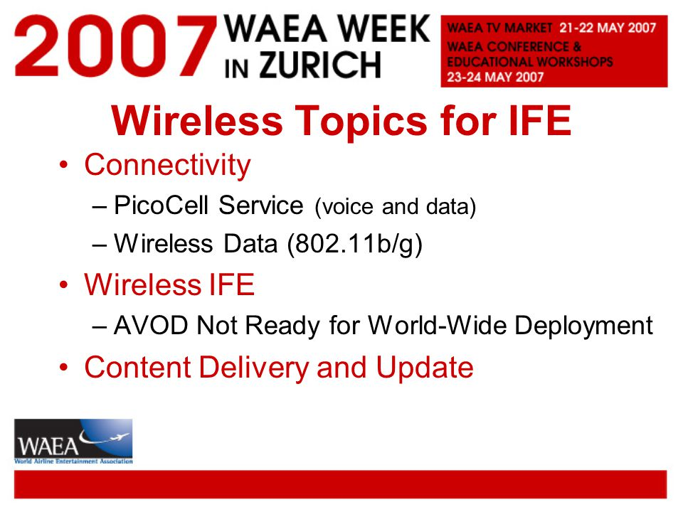 Wireless Topics for IFE Connectivity –PicoCell Service (voice and data) –Wireless Data (802.11b/g) Wireless IFE –AVOD Not Ready for World-Wide Deployment Content Delivery and Update