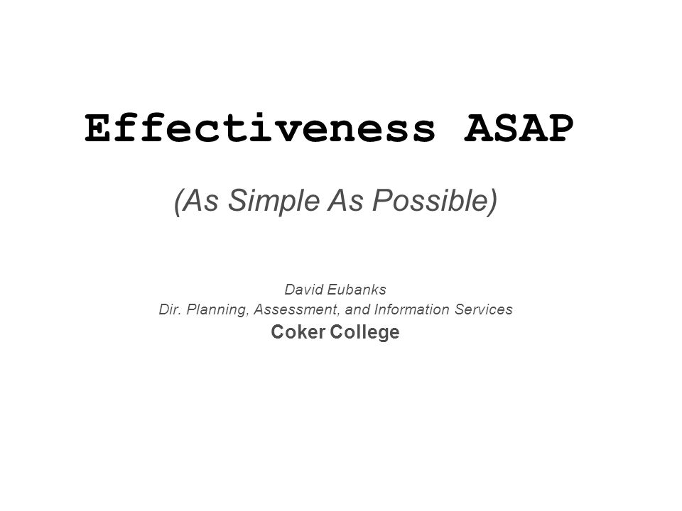 Effectiveness ASAP (As Simple As Possible) David Eubanks Dir. Planning, Assessment, and Information Services Coker College