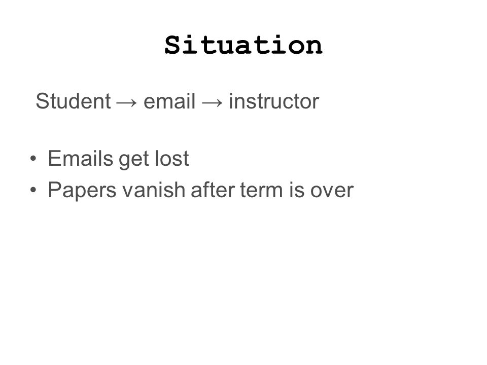 Situation Student → email → instructor Emails get lost Papers vanish after term is over