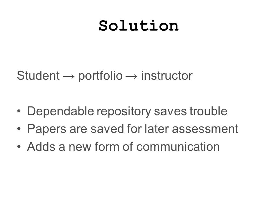 Solution Student → portfolio → instructor Dependable repository saves trouble Papers are saved for later assessment Adds a new form of communication