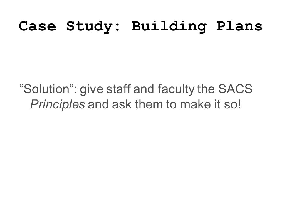 Case Study: Building Plans Solution : give staff and faculty the SACS Principles and ask them to make it so!