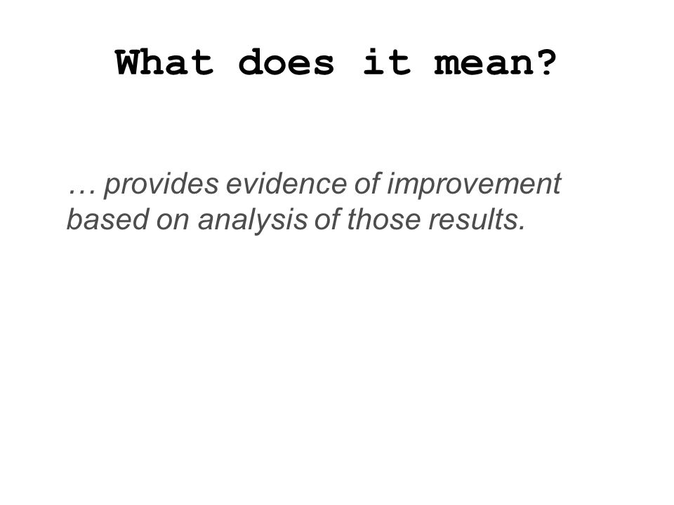 What does it mean? … provides evidence of improvement based on analysis of those results.