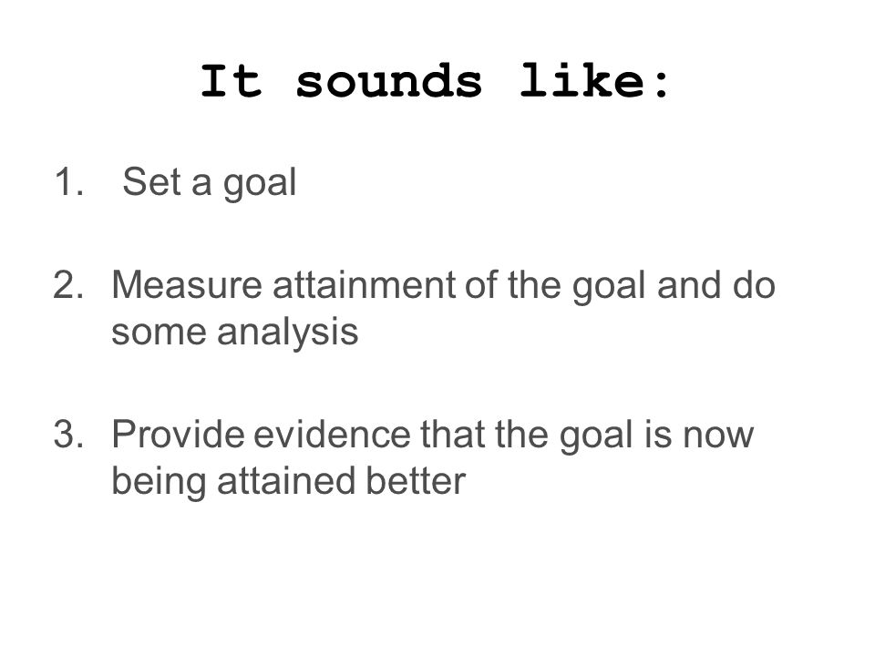 It sounds like: 1. Set a goal 2.Measure attainment of the goal and do some analysis 3.Provide evidence that the goal is now being attained better