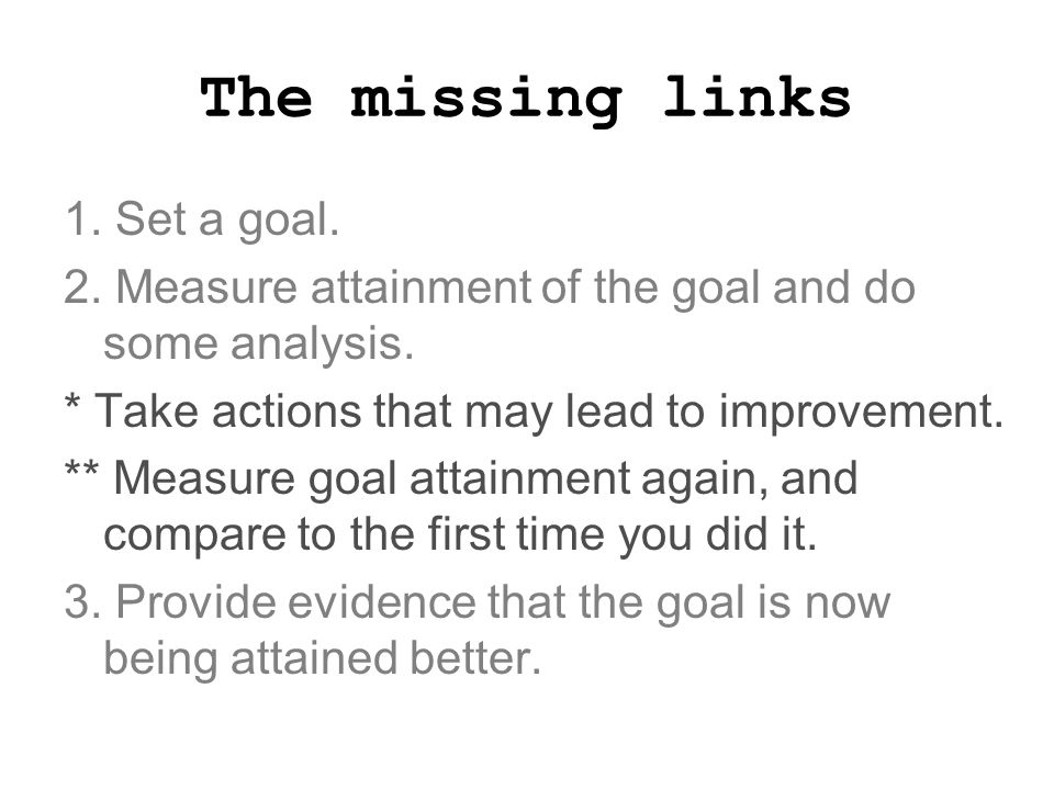 The missing links 1. Set a goal. 2. Measure attainment of the goal and do some analysis.