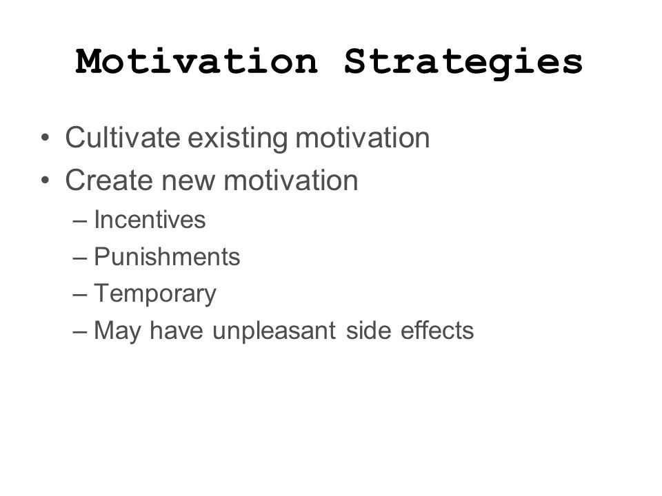 Motivation Strategies Cultivate existing motivation Create new motivation –Incentives –Punishments –Temporary –May have unpleasant side effects