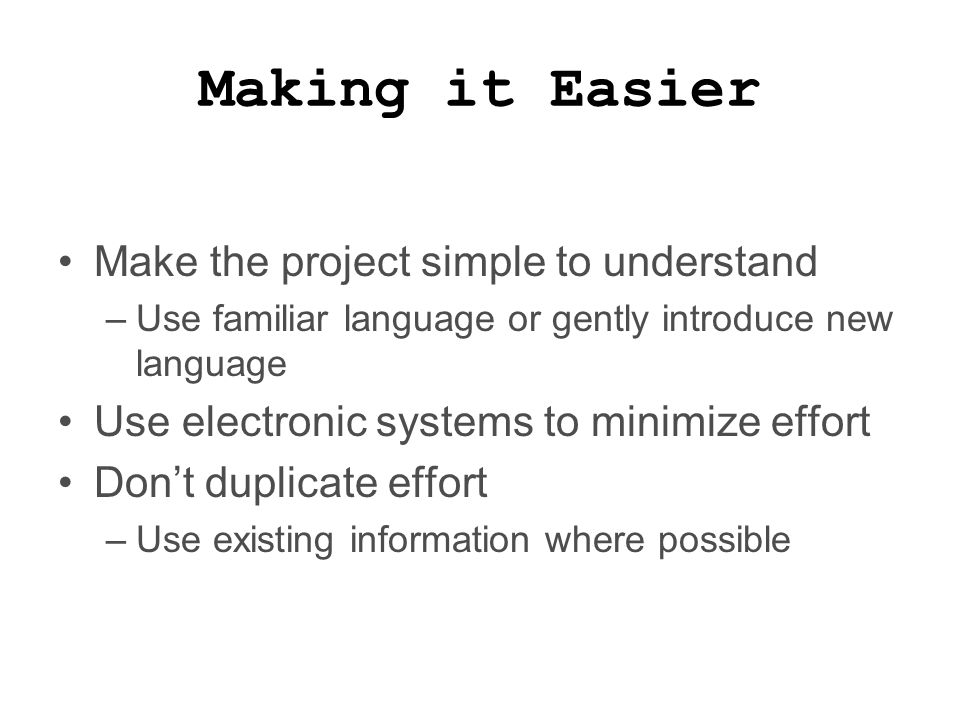 Making it Easier Make the project simple to understand –Use familiar language or gently introduce new language Use electronic systems to minimize effort Don't duplicate effort –Use existing information where possible