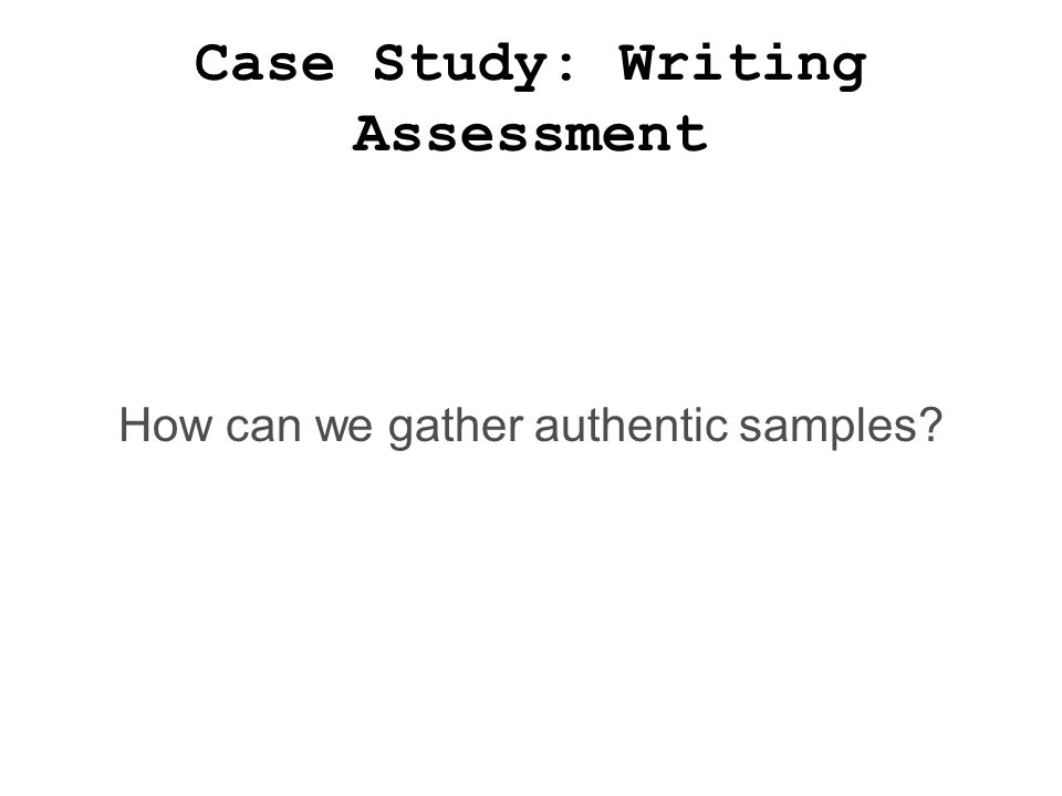 Case Study: Writing Assessment How can we gather authentic samples?