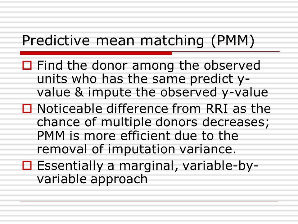 Predictive mean matching (PMM)  Find the donor among the observed units who has the same predict y- value & impute the observed y-value  Noticeable