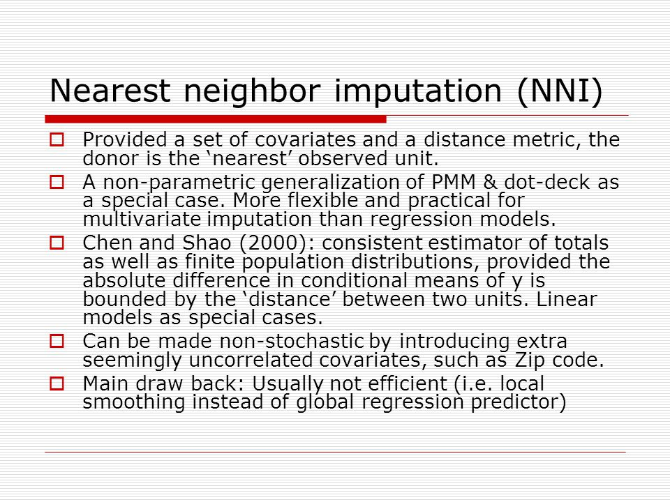 Nearest neighbor imputation (NNI)  Provided a set of covariates and a distance metric, the donor is the 'nearest' observed unit.