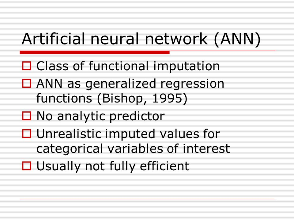 Artificial neural network (ANN)  Class of functional imputation  ANN as generalized regression functions (Bishop, 1995)  No analytic predictor  Un