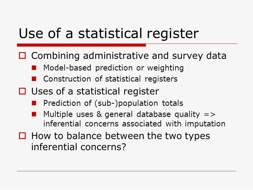 Use of a statistical register  Combining administrative and survey data Model-based prediction or weighting Construction of statistical registers  Uses of a statistical register Prediction of (sub-)population totals Multiple uses & general database quality => inferential concerns associated with imputation  How to balance between the two types inferential concerns?