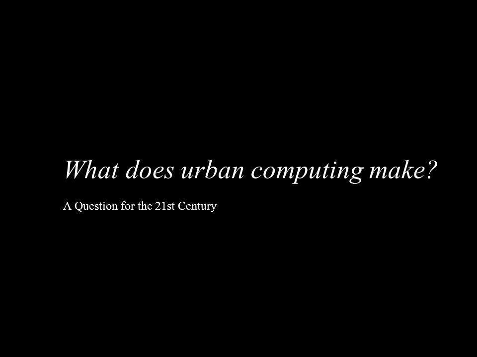 What does urban computing make? A Question for the 21st Century