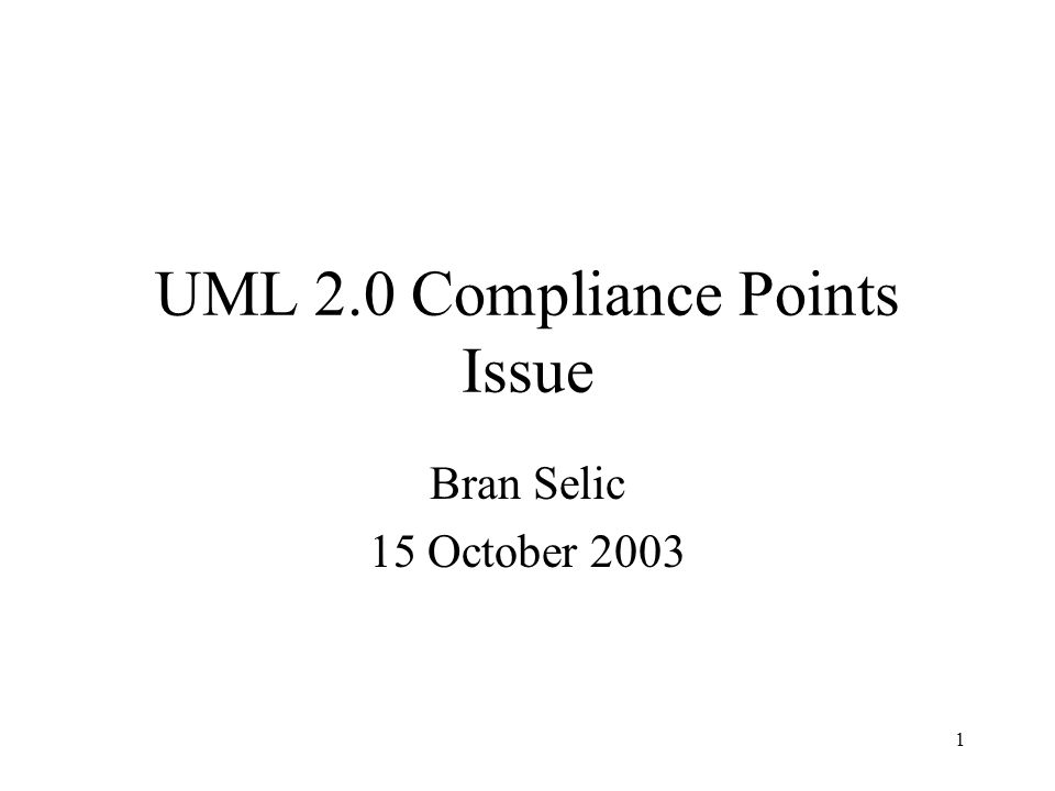 1 UML 2.0 Compliance Points Issue Bran Selic 15 October 2003