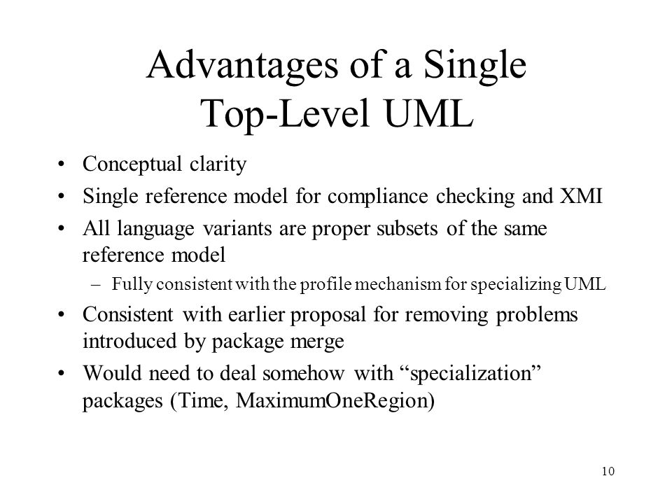 10 Advantages of a Single Top-Level UML Conceptual clarity Single reference model for compliance checking and XMI All language variants are proper sub