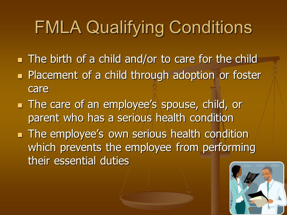 FMLA Qualifying Conditions The birth of a child and/or to care for the child The birth of a child and/or to care for the child Placement of a child through adoption or foster care Placement of a child through adoption or foster care The care of an employee's spouse, child, or parent who has a serious health condition The care of an employee's spouse, child, or parent who has a serious health condition The employee's own serious health condition which prevents the employee from performing their essential duties The employee's own serious health condition which prevents the employee from performing their essential duties