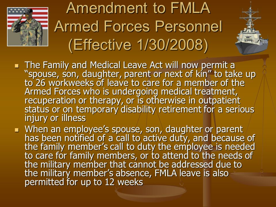Amendment to FMLA Armed Forces Personnel (Effective 1/30/2008) The Family and Medical Leave Act will now permit a spouse, son, daughter, parent or next of kin to take up to 26 workweeks of leave to care for a member of the Armed Forces who is undergoing medical treatment, recuperation or therapy, or is otherwise in outpatient status or on temporary disability retirement for a serious injury or illness The Family and Medical Leave Act will now permit a spouse, son, daughter, parent or next of kin to take up to 26 workweeks of leave to care for a member of the Armed Forces who is undergoing medical treatment, recuperation or therapy, or is otherwise in outpatient status or on temporary disability retirement for a serious injury or illness When an employee's spouse, son, daughter or parent has been notified of a call to active duty, and because of the family member's call to duty the employee is needed to care for family members, or to attend to the needs of the military member that cannot be addressed due to the military member's absence, FMLA leave is also permitted for up to 12 weeks When an employee's spouse, son, daughter or parent has been notified of a call to active duty, and because of the family member's call to duty the employee is needed to care for family members, or to attend to the needs of the military member that cannot be addressed due to the military member's absence, FMLA leave is also permitted for up to 12 weeks