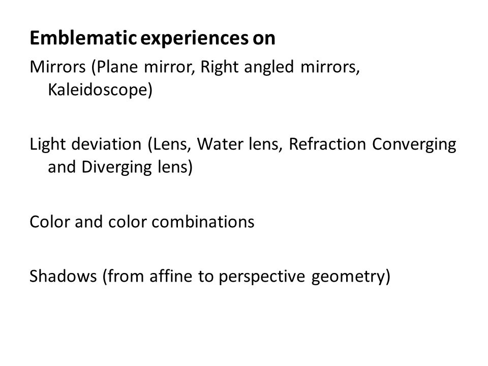Emblematic experiences on Mirrors (Plane mirror, Right angled mirrors, Kaleidoscope) Light deviation (Lens, Water lens, Refraction Converging and Diverging lens) Color and color combinations Shadows (from affine to perspective geometry)