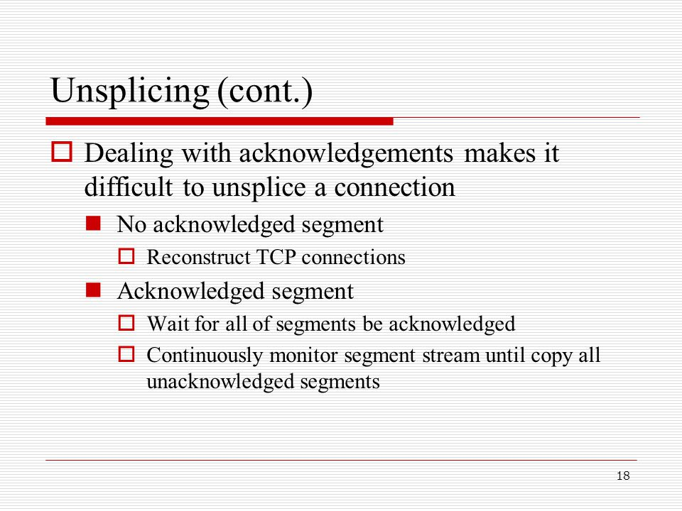 18 Unsplicing (cont.)  Dealing with acknowledgements makes it difficult to unsplice a connection No acknowledged segment  Reconstruct TCP connections Acknowledged segment  Wait for all of segments be acknowledged  Continuously monitor segment stream until copy all unacknowledged segments
