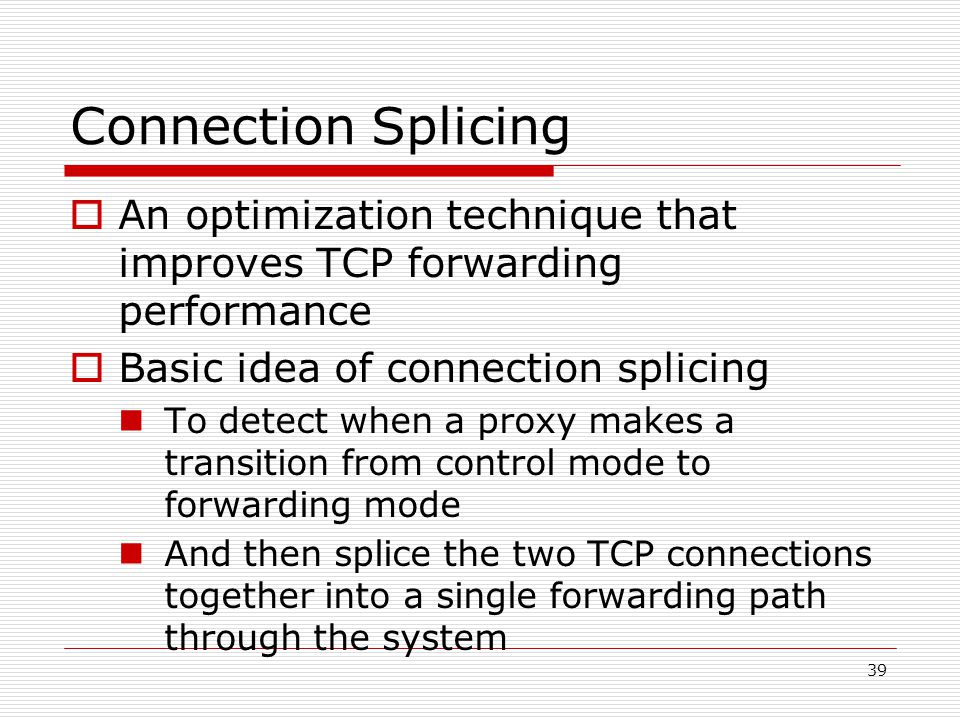 39 Connection Splicing  An optimization technique that improves TCP forwarding performance  Basic idea of connection splicing To detect when a proxy makes a transition from control mode to forwarding mode And then splice the two TCP connections together into a single forwarding path through the system