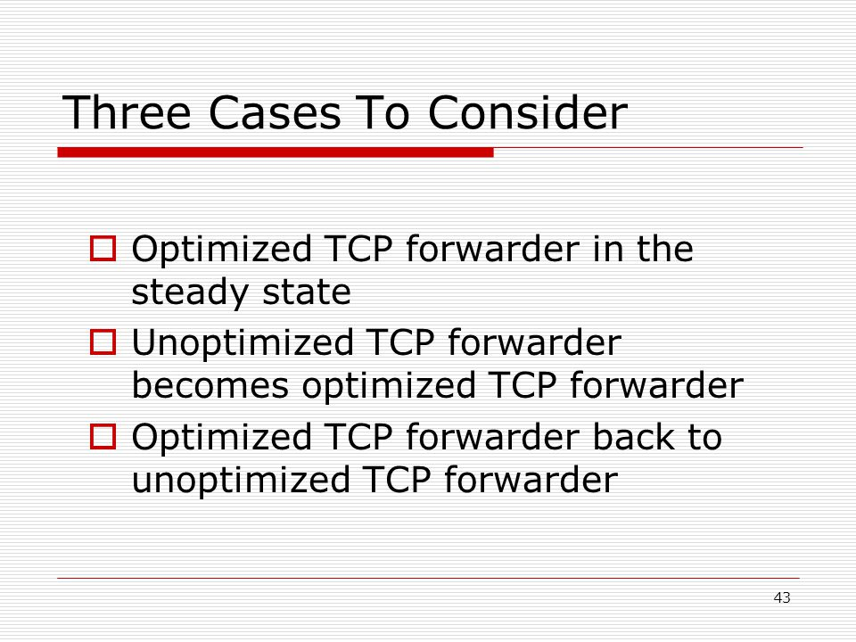 43 Three Cases To Consider  Optimized TCP forwarder in the steady state  Unoptimized TCP forwarder becomes optimized TCP forwarder  Optimized TCP forwarder back to unoptimized TCP forwarder