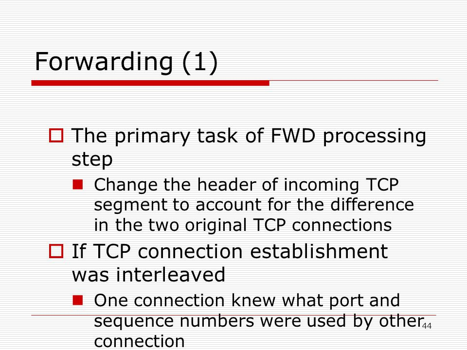 44 Forwarding (1)  The primary task of FWD processing step Change the header of incoming TCP segment to account for the difference in the two original TCP connections  If TCP connection establishment was interleaved One connection knew what port and sequence numbers were used by other connection Additional optimization are possible