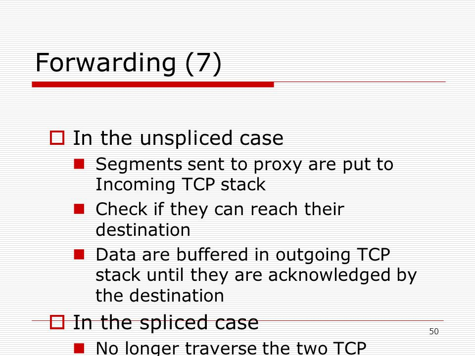 50 Forwarding (7)  In the unspliced case Segments sent to proxy are put to Incoming TCP stack Check if they can reach their destination Data are buffered in outgoing TCP stack until they are acknowledged by the destination  In the spliced case No longer traverse the two TCP protocol stack Not acknowledge proxy, nor resend data to destination