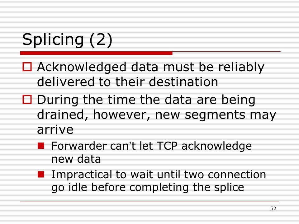 52 Splicing (2)  Acknowledged data must be reliably delivered to their destination  During the time the data are being drained, however, new segments may arrive Forwarder can ' t let TCP acknowledge new data Impractical to wait until two connection go idle before completing the splice