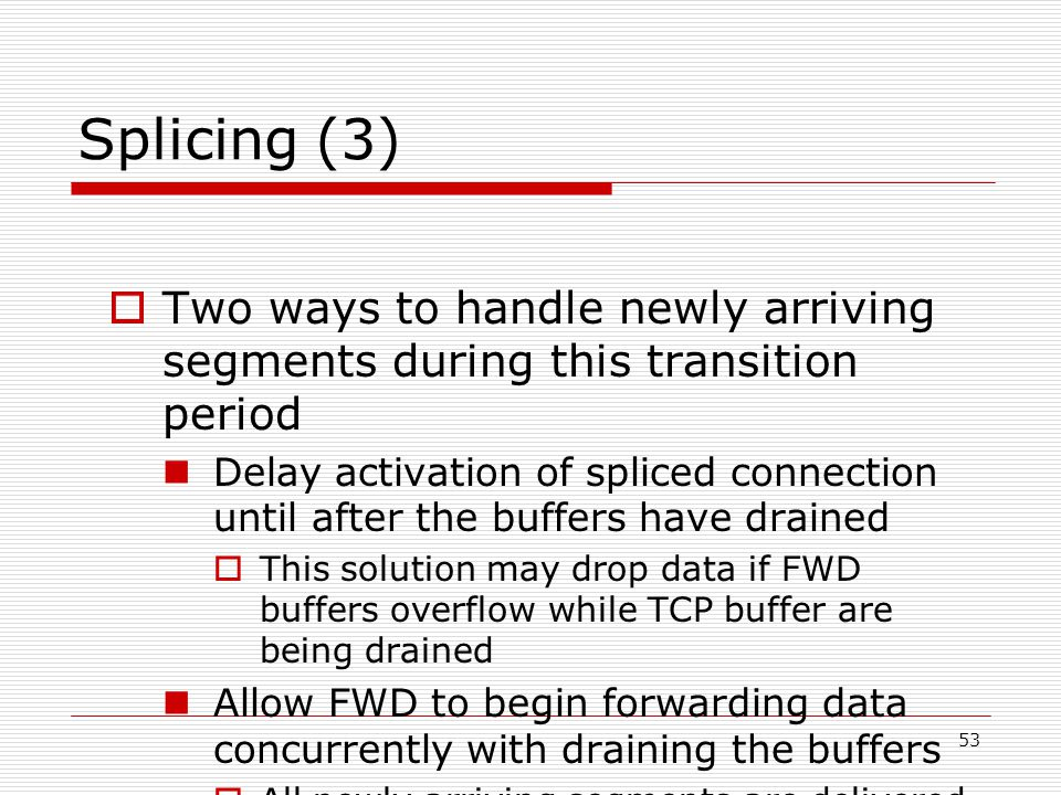 53 Splicing (3)  Two ways to handle newly arriving segments during this transition period Delay activation of spliced connection until after the buffers have drained  This solution may drop data if FWD buffers overflow while TCP buffer are being drained Allow FWD to begin forwarding data concurrently with draining the buffers  All newly arriving segments are delivered to both the original TCP protocol and to FWD  Cause data to be delivered out-of-order