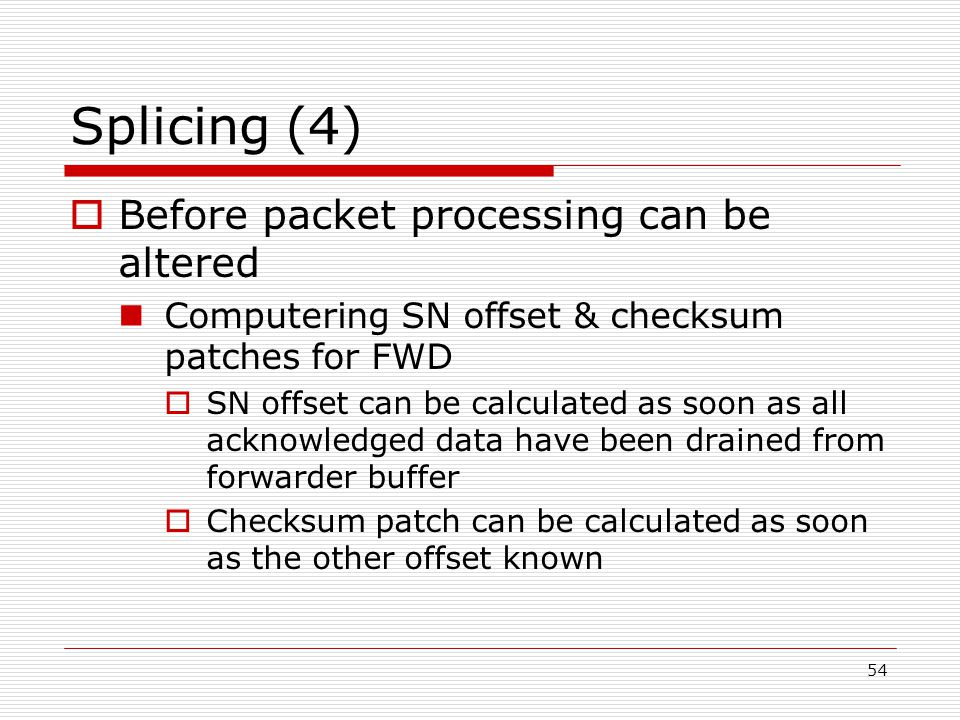 54 Splicing (4)  Before packet processing can be altered Computering SN offset & checksum patches for FWD  SN offset can be calculated as soon as all acknowledged data have been drained from forwarder buffer  Checksum patch can be calculated as soon as the other offset known