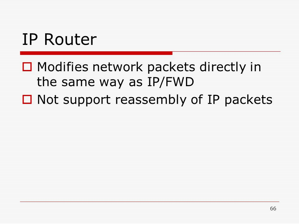 66 IP Router  Modifies network packets directly in the same way as IP/FWD  Not support reassembly of IP packets