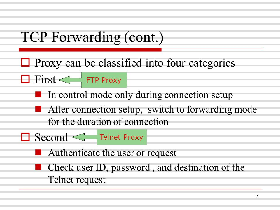 8 TCP Forwarding (cont.)  Third Remains in control mode for all data transferred in one direction (HTTP proxy) Switch to forwarding mode for data transferred in the other (HTTP server)  Fourth Remains in control mode and continuously monitors data passed in both directions HTTP Proxy Proxy