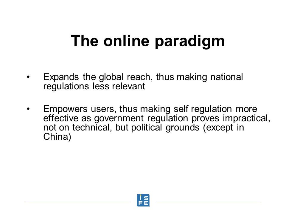 The online paradigm Expands the global reach, thus making national regulations less relevant Empowers users, thus making self regulation more effective as government regulation proves impractical, not on technical, but political grounds (except in China)