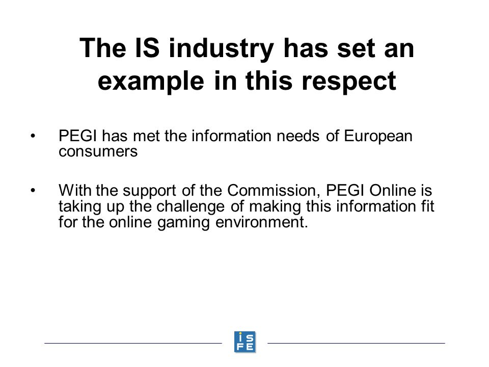 The IS industry has set an example in this respect PEGI has met the information needs of European consumers With the support of the Commission, PEGI Online is taking up the challenge of making this information fit for the online gaming environment.