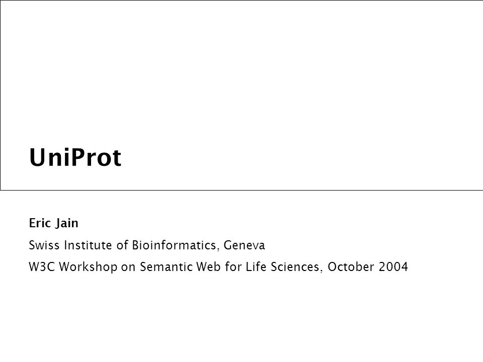 UniProt Eric Jain Swiss Institute of Bioinformatics, Geneva W3C Workshop on Semantic Web for Life Sciences, October 2004