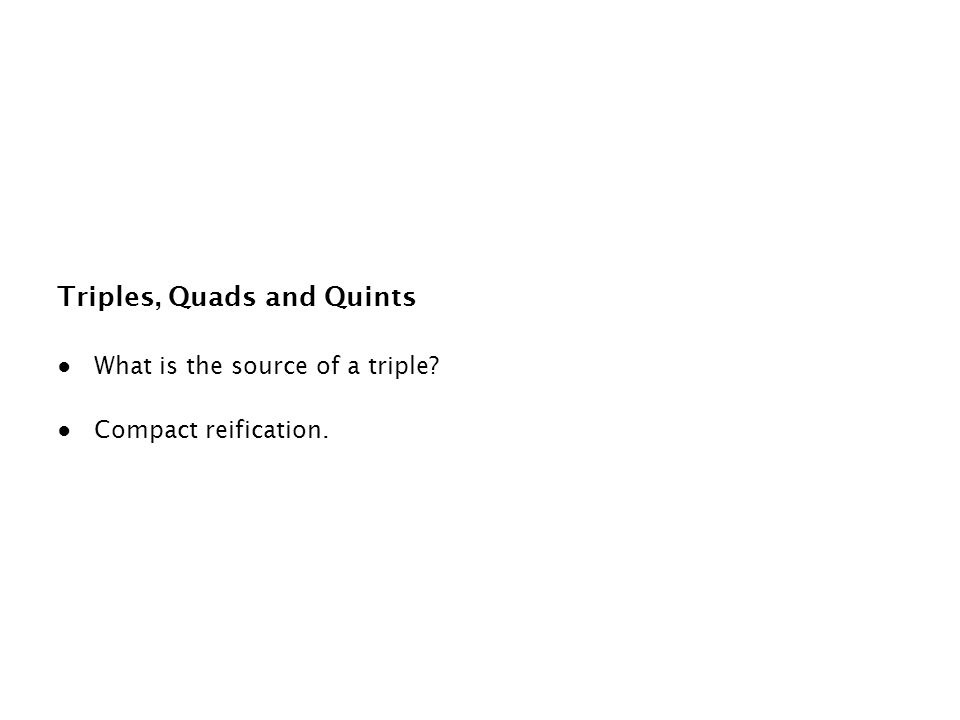 Triples, Quads and Quints ● What is the source of a triple? ● Compact reification.