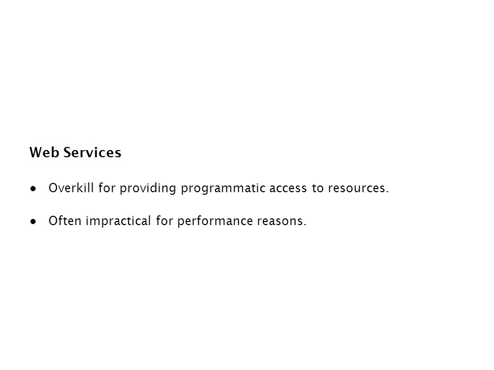 Web Services ● Overkill for providing programmatic access to resources. ● Often impractical for performance reasons.