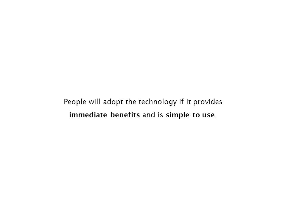 People will adopt the technology if it provides immediate benefits and is simple to use.