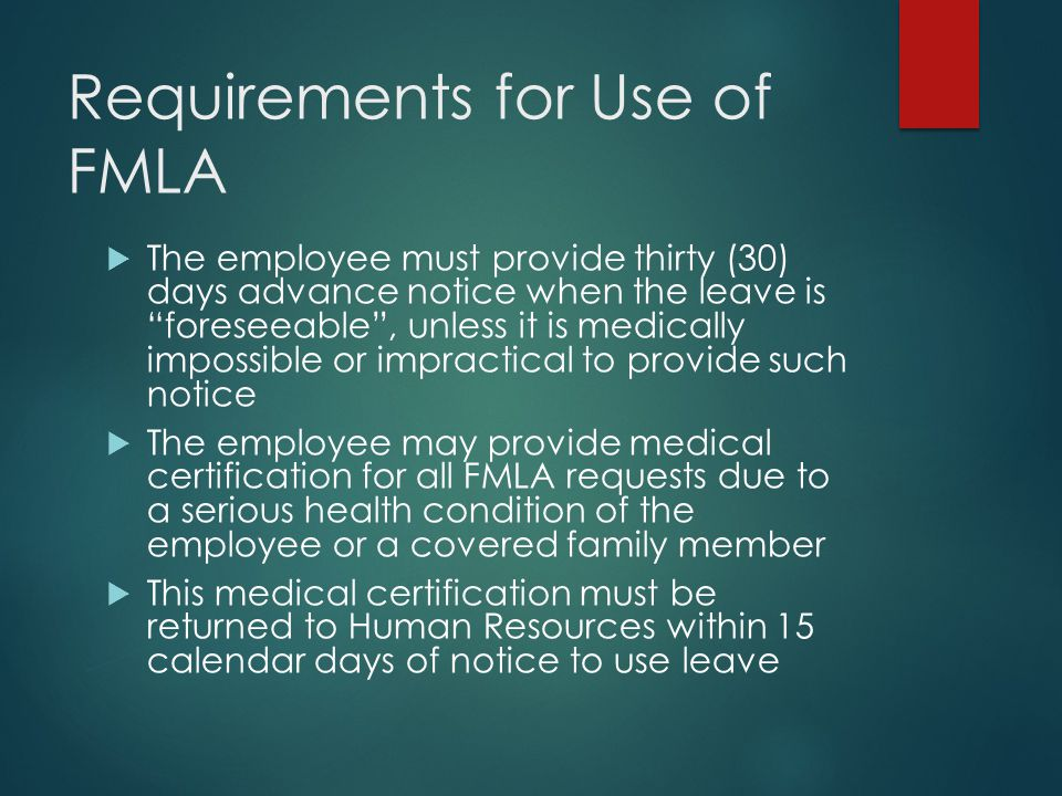 Requirements for Use of FMLA  The employee must provide thirty (30) days advance notice when the leave is foreseeable , unless it is medically impossible or impractical to provide such notice  The employee may provide medical certification for all FMLA requests due to a serious health condition of the employee or a covered family member  This medical certification must be returned to Human Resources within 15 calendar days of notice to use leave