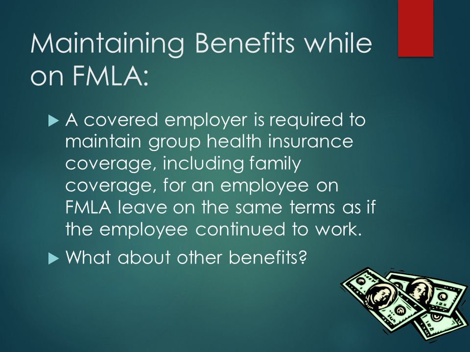 Maintaining Benefits while on FMLA:  A covered employer is required to maintain group health insurance coverage, including family coverage, for an employee on FMLA leave on the same terms as if the employee continued to work.
