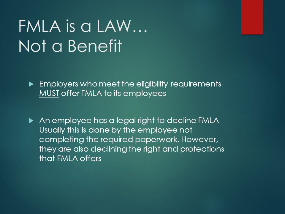 FMLA is a LAW… Not a Benefit  Employers who meet the eligibility requirements MUST offer FMLA to its employees  An employee has a legal right to decline FMLA Usually this is done by the employee not completing the required paperwork.