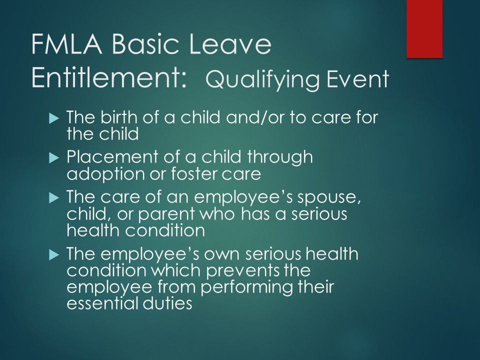 FMLA Basic Leave Entitlement: Qualifying Event  The birth of a child and/or to care for the child  Placement of a child through adoption or foster c