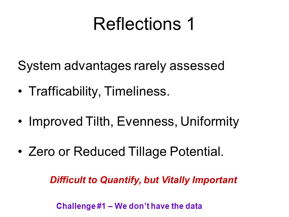 Reflections 1 System advantages rarely assessed Trafficability, Timeliness. Improved Tilth, Evenness, Uniformity Zero or Reduced Tillage Potential. Di