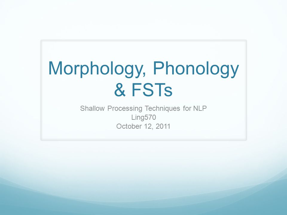 Morphology, Phonology & FSTs Shallow Processing Techniques for NLP Ling570 October 12, 2011