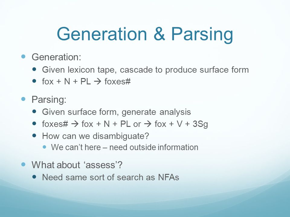 Generation & Parsing Generation: Given lexicon tape, cascade to produce surface form fox + N + PL  foxes# Parsing: Given surface form, generate analy