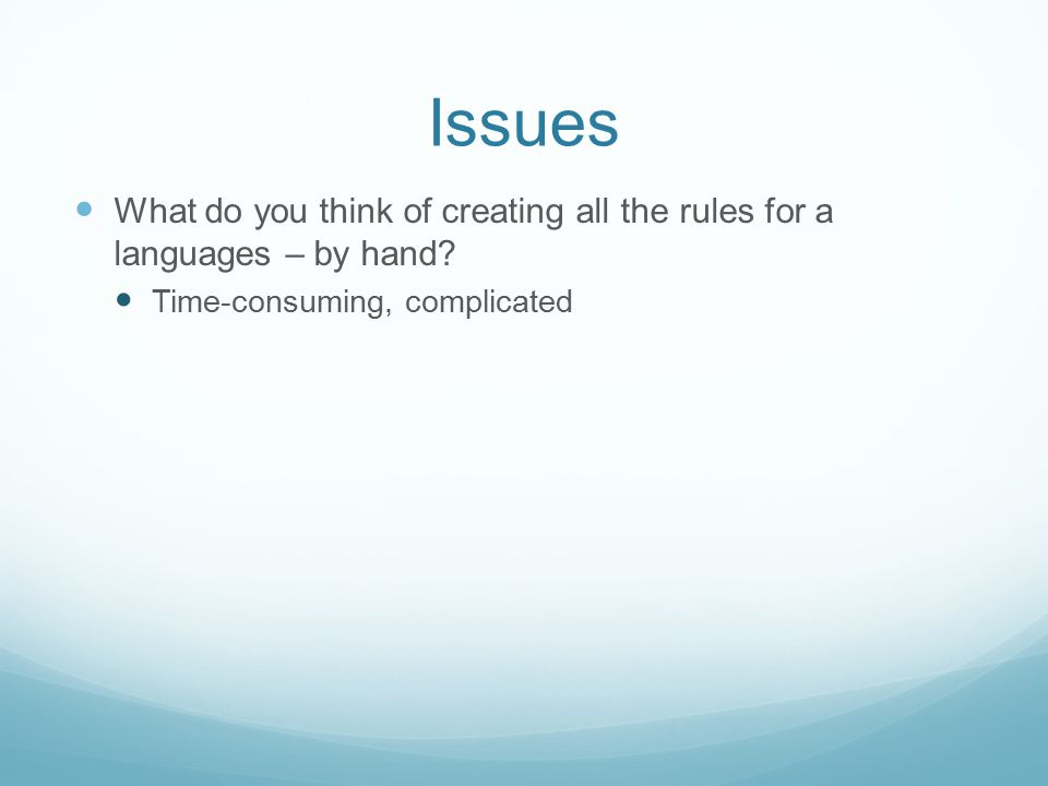 Issues What do you think of creating all the rules for a languages – by hand? Time-consuming, complicated