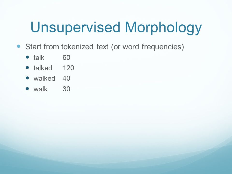 Unsupervised Morphology Start from tokenized text (or word frequencies) talk 60 talked120 walked40 walk30