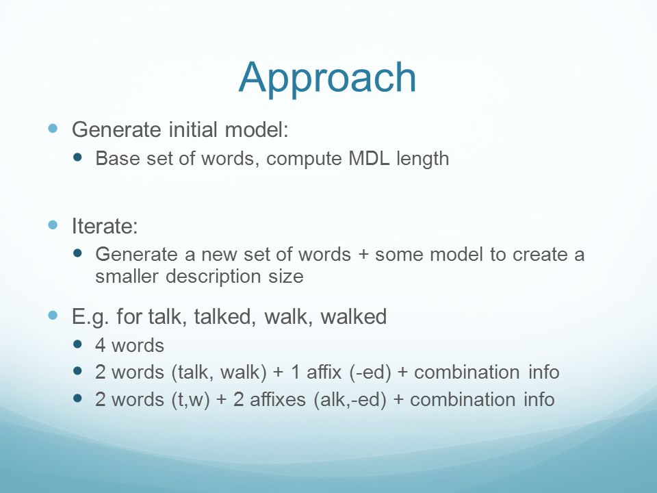 Approach Generate initial model: Base set of words, compute MDL length Iterate: Generate a new set of words + some model to create a smaller descripti