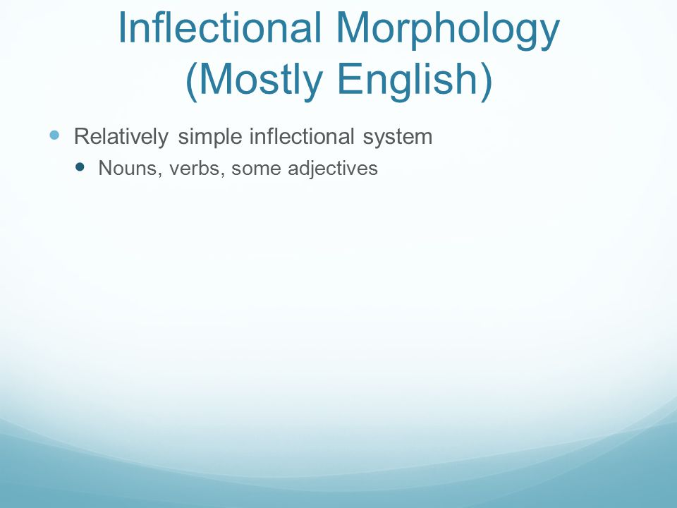 Inflectional Morphology (Mostly English) Relatively simple inflectional system Nouns, verbs, some adjectives