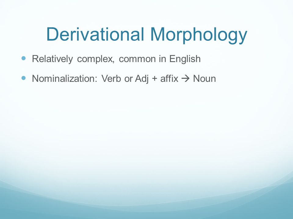 Derivational Morphology Relatively complex, common in English Nominalization: Verb or Adj + affix  Noun